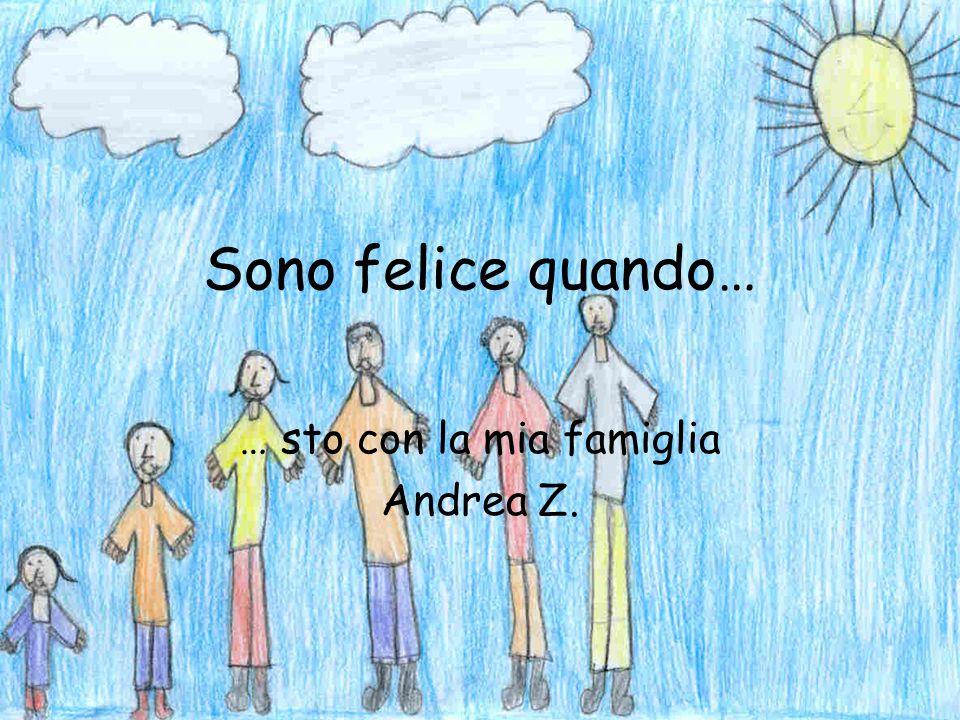 Sono felice quando… … sto con la mia famiglia Andrea Z.