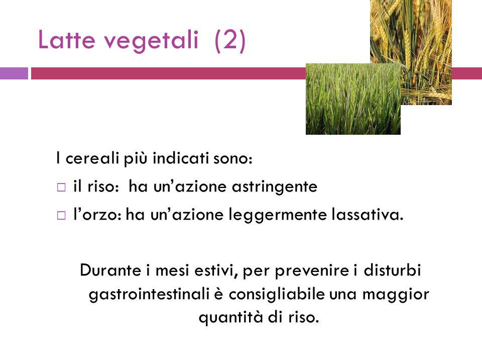 Latte vegetali (2) I cereali più indicati sono: il riso: ha unazione astringente lorzo: ha unazione leggermente lassativa.