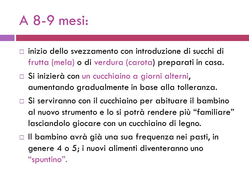 A 8-9 mesi: inizio dello svezzamento con introduzione di succhi di frutta (mela) o di verdura (carota) preparati in casa.