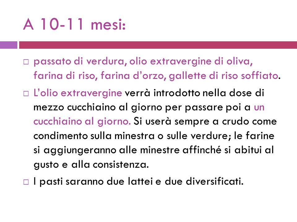 A 10-11 mesi: passato di verdura, olio extravergine di oliva, farina di riso, farina dorzo, gallette di riso soffiato.