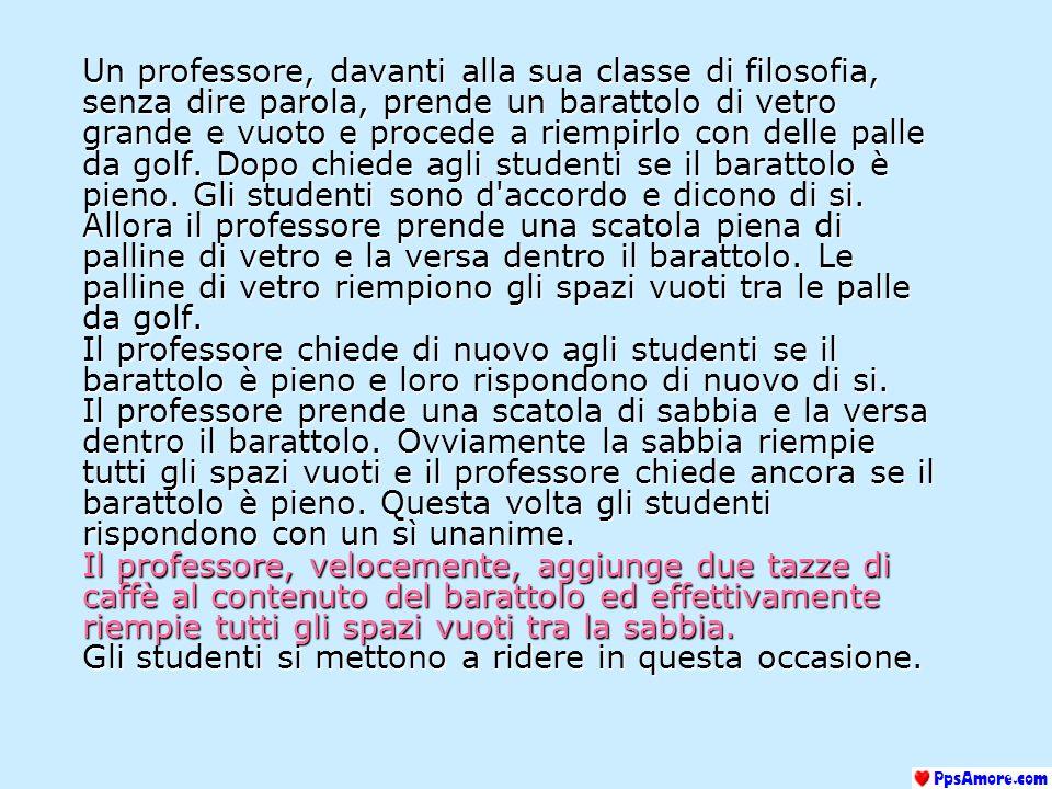 Un professore, davanti alla sua classe di filosofia, senza dire parola, prende un barattolo di vetro grande e vuoto e procede a riempirlo con delle palle da golf.