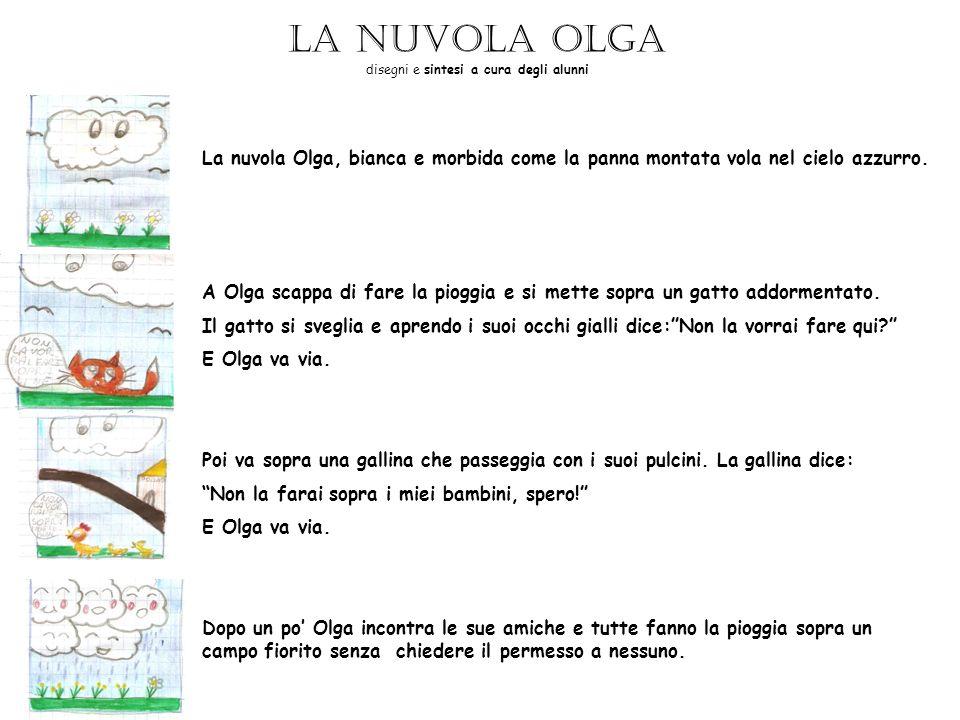 La nuvola Olga disegni e sintesi a cura degli alunni La nuvola Olga, bianca e morbida come la panna montata vola nel cielo azzurro. A Olga scappa di f