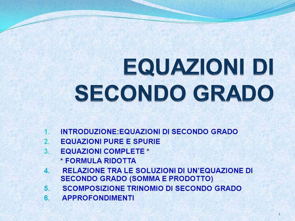 1. INTRODUZIONE:EQUAZIONI DI SECONDO GRADO 2. EQUAZIONI PURE E SPURIE 3. EQUAZIONI COMPLETE * * FORMULA RIDOTTA 4. RELAZIONE TRA LE SOLUZIONI DI UNEQU