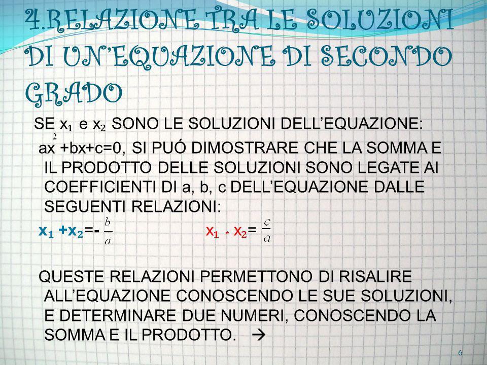 4.RELAZIONE TRA LE SOLUZIONI DI UNEQUAZIONE DI SECONDO GRADO SE x e x SONO LE SOLUZIONI DELLEQUAZIONE: ax +bx+c=0, SI PUÓ DIMOSTRARE CHE LA SOMMA E IL