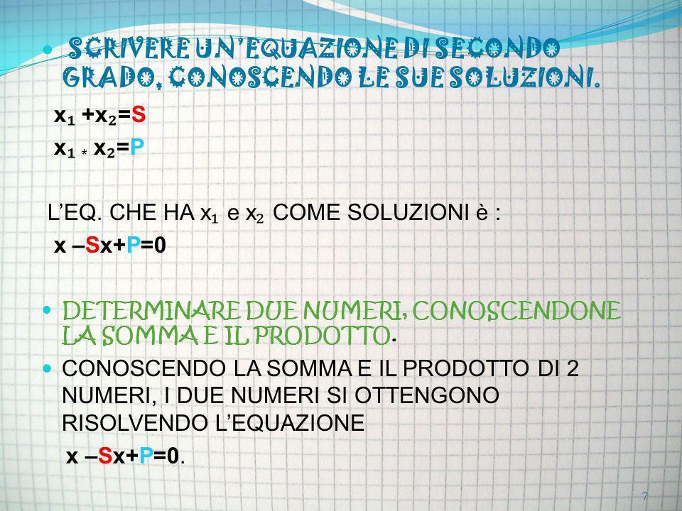 SCRIVERE UNEQUAZIONE DI SECONDO GRADO, CONOSCENDO LE SUE SOLUZIONI. x +x =S x * x =P LEQ. CHE HA x e x COME SOLUZIONI è : x –Sx+P=0 DETERMINARE DUE NU