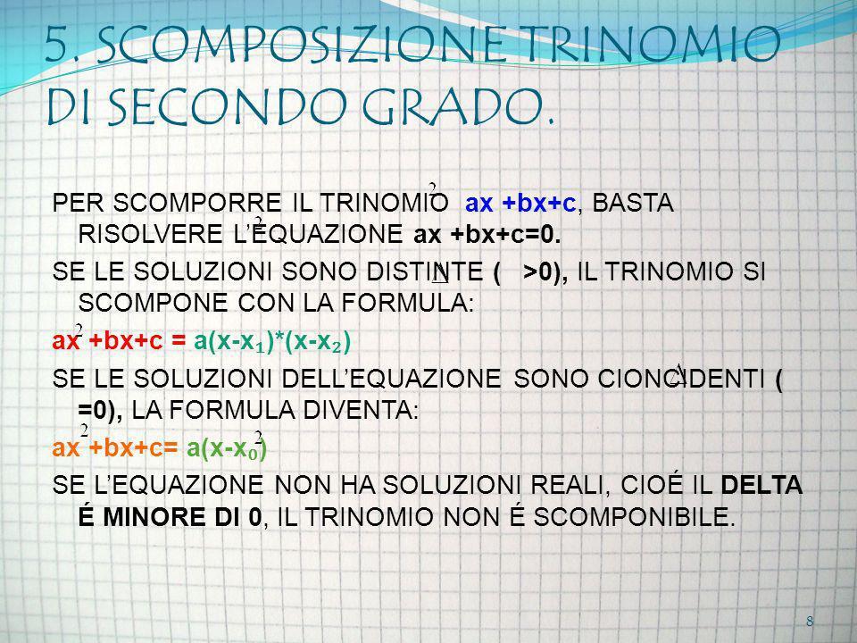 5. SCOMPOSIZIONE TRINOMIO DI SECONDO GRADO. PER SCOMPORRE IL TRINOMIO ax +bx+c, BASTA RISOLVERE LEQUAZIONE ax +bx+c=0. SE LE SOLUZIONI SONO DISTINTE (