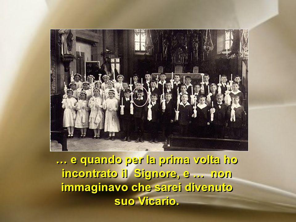 … e quando per la prima volta ho incontrato il Signore, e … non immaginavo che sarei divenuto suo Vicario.
