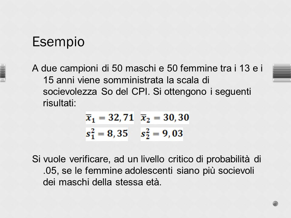 A due campioni di 50 maschi e 50 femmine tra i 13 e i 15 anni viene somministrata la scala di socievolezza So del CPI. Si ottengono i seguenti risulta