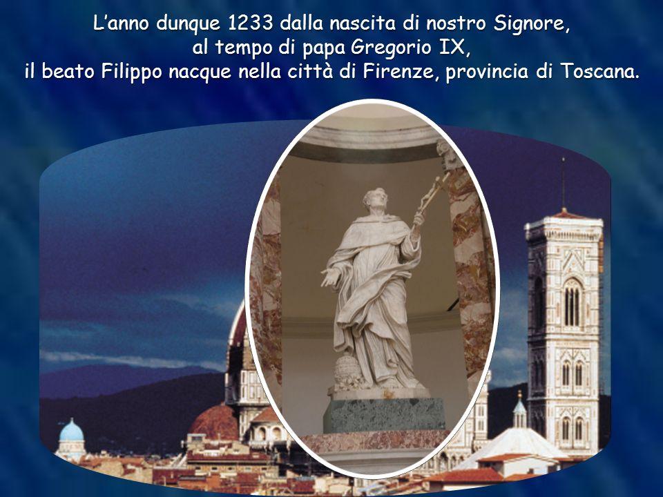 Lanno dunque 1233 dalla nascita di nostro Signore, al tempo di papa Gregorio IX, il beato Filippo nacque nella città di Firenze, provincia di Toscana.