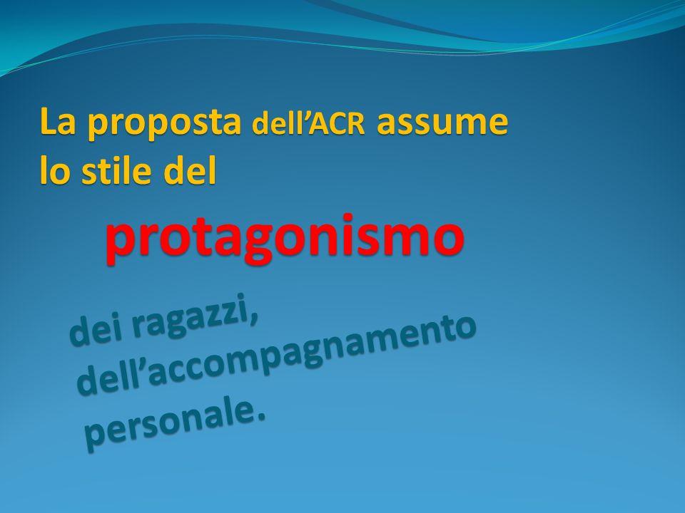 protagonismo La proposta dellACR assume lo stile del dei ragazzi, dellaccompagnamento personale.