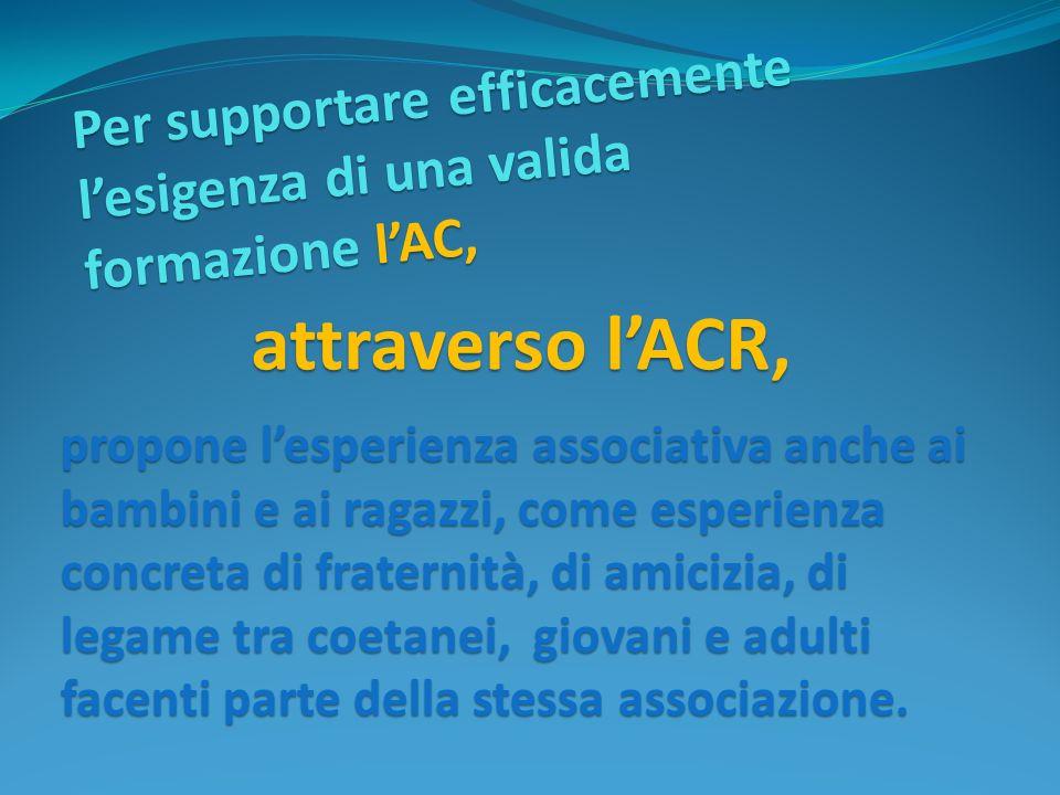 Per supportare efficacemente lesigenza di una valida formazione lAC, propone lesperienza associativa anche ai bambini e ai ragazzi, come esperienza co