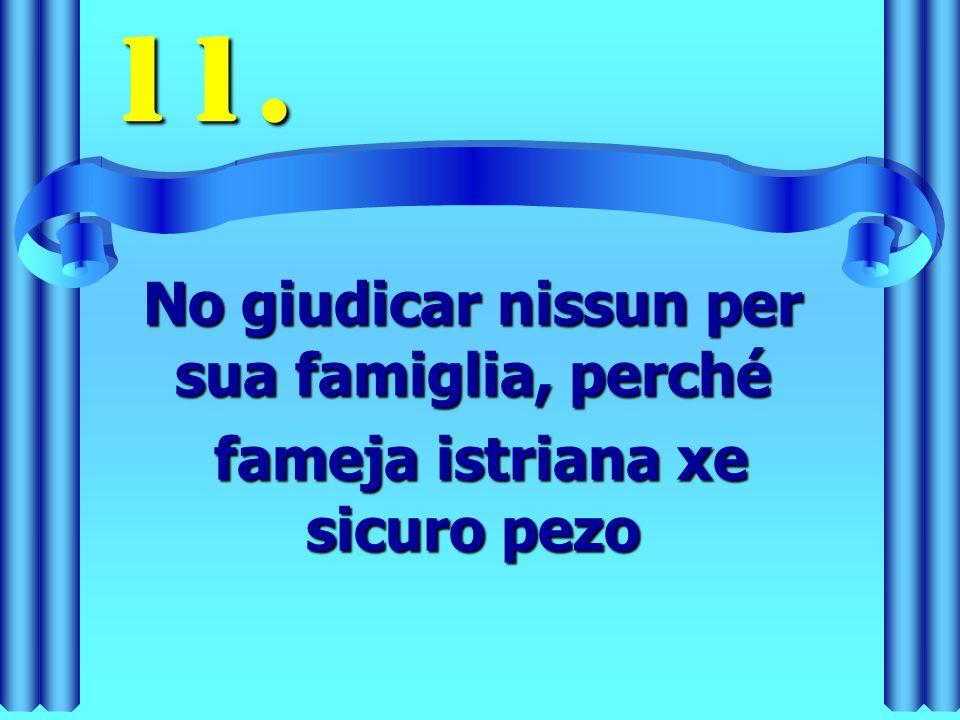 11. No giudicar nissun per sua famiglia, perché fameja istriana xe sicuro pezo fameja istriana xe sicuro pezo