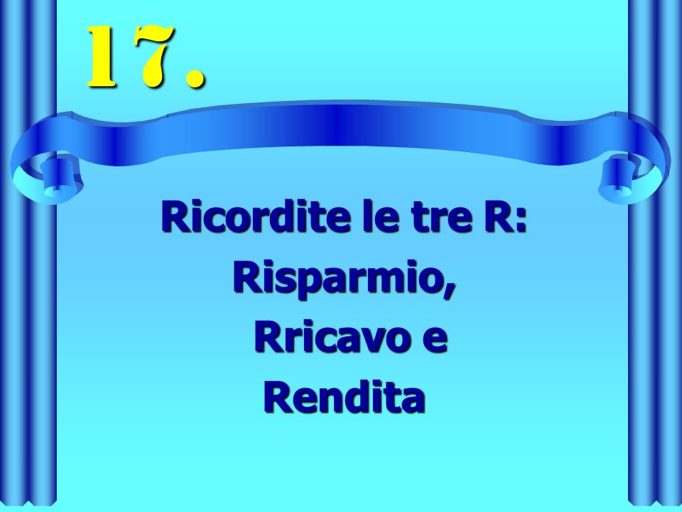 17. Ricordite le tre R: Risparmio, Rricavo e Rricavo eRendita