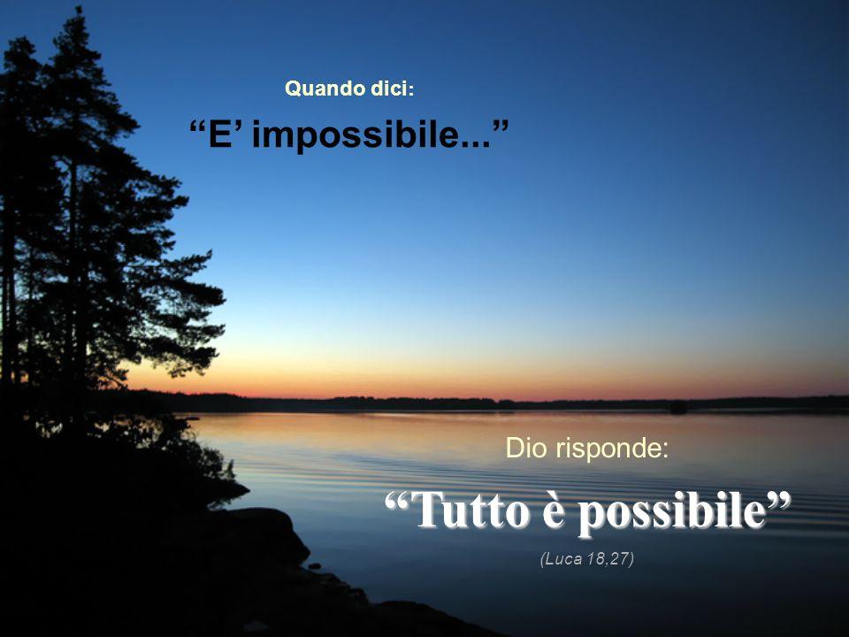 Quando dici : E impossibile... Dio risponde: Tutto è possibile (Luca 18,27)