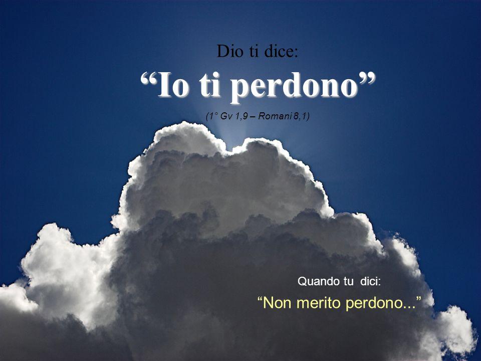Quando tu dici: Non merito perdono... Dio ti dice: Io ti perdono (1° Gv 1,9 – Romani 8,1)