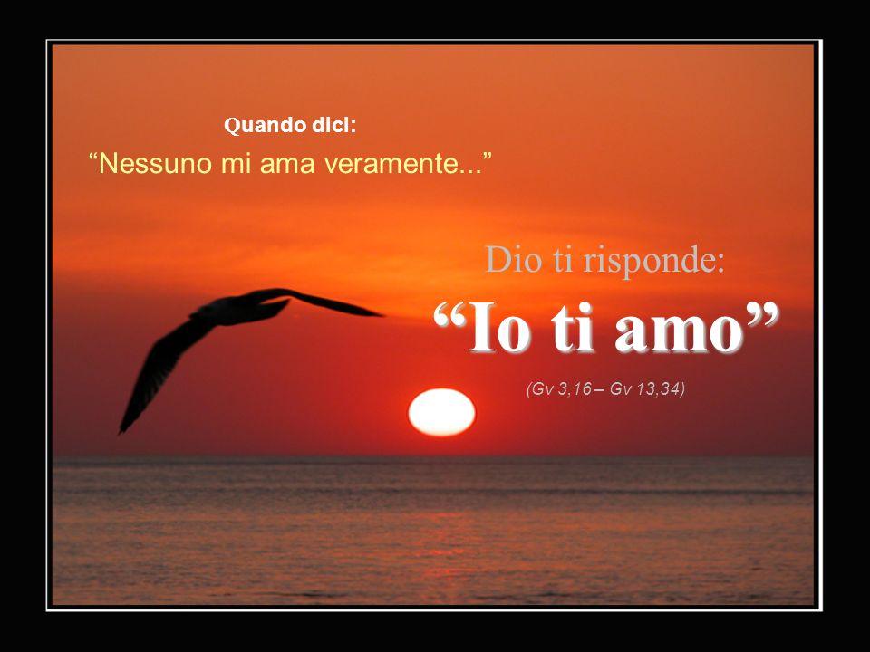 Q uando dici: Nessuno mi ama veramente... Dio ti risponde: Io ti amo (Gv 3,16 – Gv 13,34)