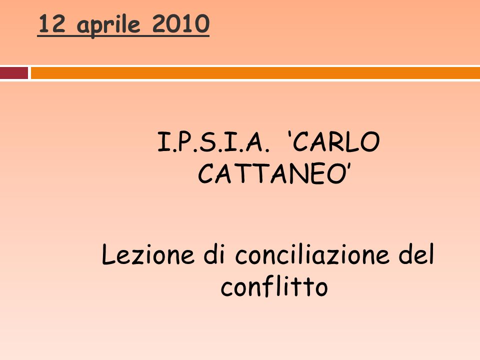12 aprile 2010 I.P.S.I.A. CARLO CATTANEO Lezione di conciliazione del conflitto