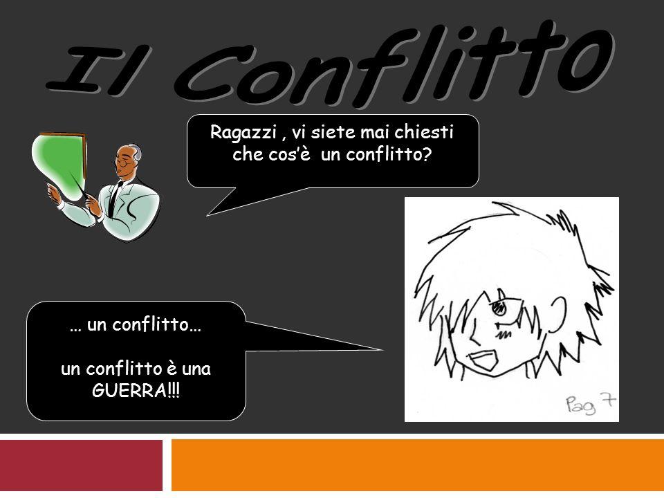 Ragazzi, vi siete mai chiesti che cosè un conflitto? … un conflitto… un conflitto è una GUERRA!!!