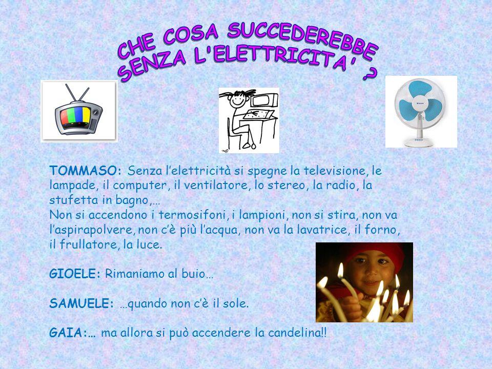 TOMMASO: Senza lelettricità si spegne la televisione, le lampade, il computer, il ventilatore, lo stereo, la radio, la stufetta in bagno,… Non si accendono i termosifoni, i lampioni, non si stira, non va laspirapolvere, non cè più lacqua, non va la lavatrice, il forno, il frullatore, la luce.