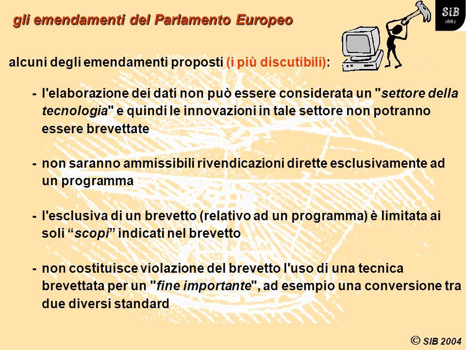 SIB 2004 -non costituisce violazione del brevetto l uso di una tecnica brevettata per un fine importante , ad esempio una conversione tra due diversi standard gli emendamenti del Parlamento Europeo alcuni degli emendamenti proposti (i più discutibili): -l elaborazione dei dati non può essere considerata un settore della tecnologia e quindi le innovazioni in tale settore non potranno essere brevettate -non saranno ammissibili rivendicazioni dirette esclusivamente ad un programma -l esclusiva di un brevetto (relativo ad un programma) è limitata ai soli scopi indicati nel brevetto