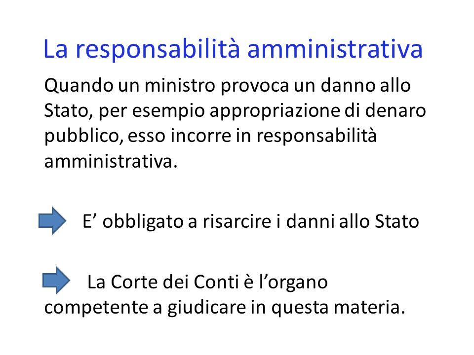 La responsabilità amministrativa Quando un ministro provoca un danno allo Stato, per esempio appropriazione di denaro pubblico, esso incorre in responsabilità amministrativa.