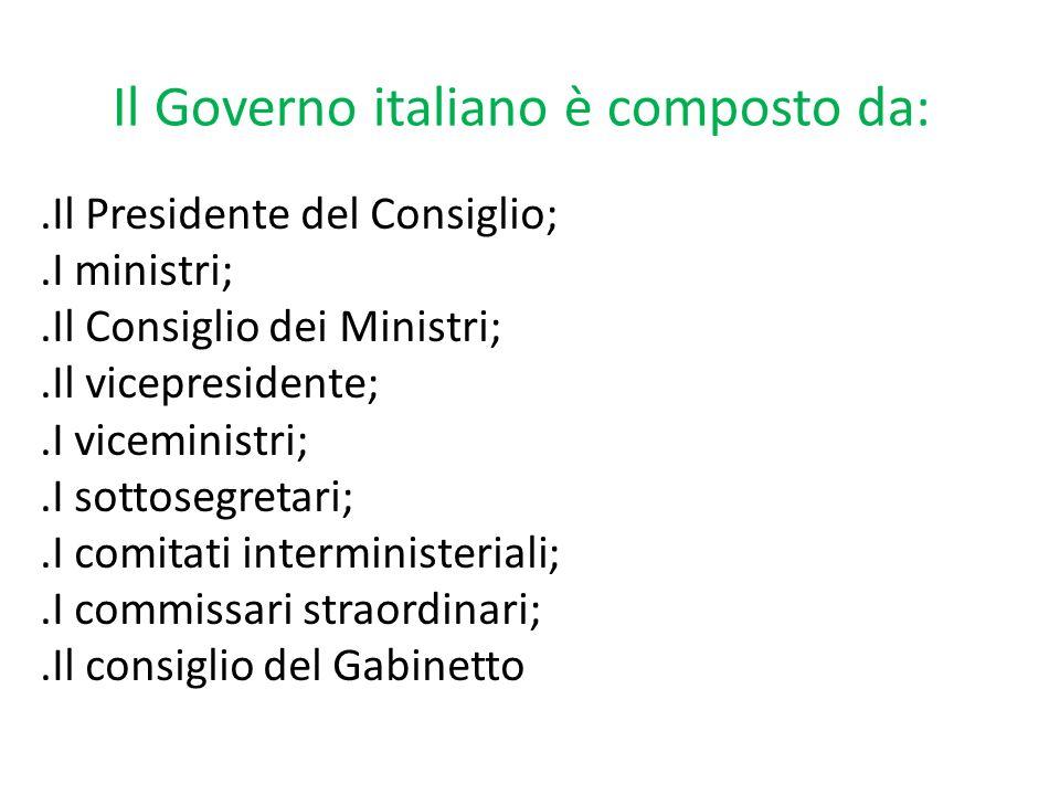 Il Governo italiano è composto da:.Il Presidente del Consiglio;.I ministri;.Il Consiglio dei Ministri;.Il vicepresidente;.I viceministri;.I sottosegretari;.I comitati interministeriali;.I commissari straordinari;.Il consiglio del Gabinetto