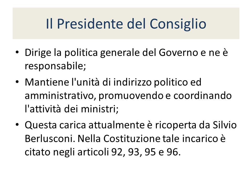 Il Presidente del Consiglio Dirige la politica generale del Governo e ne è responsabile; Mantiene l unità di indirizzo politico ed amministrativo, promuovendo e coordinando l attività dei ministri; Questa carica attualmente è ricoperta da Silvio Berlusconi.