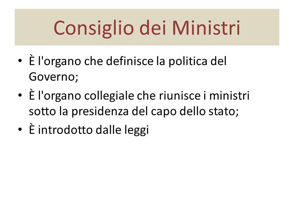 Consiglio dei Ministri È l organo che definisce la politica del Governo; È l organo collegiale che riunisce i ministri sotto la presidenza del capo dello stato; È introdotto dalle leggi