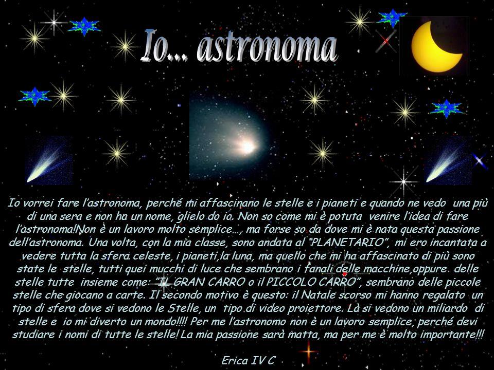 Io vorrei fare lastronoma, perché mi affascinano le stelle e i pianeti e quando ne vedo una più di una sera e non ha un nome, glielo do io. Non so com