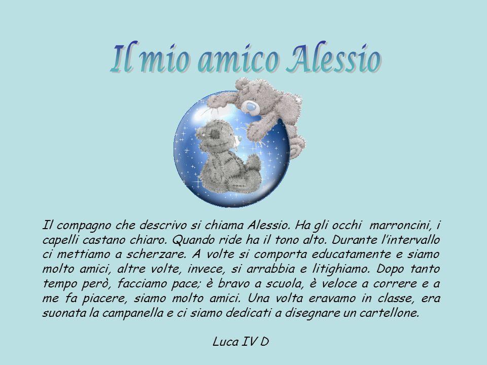 Il compagno che descrivo si chiama Alessio. Ha gli occhi marroncini, i capelli castano chiaro. Quando ride ha il tono alto. Durante lintervallo ci met