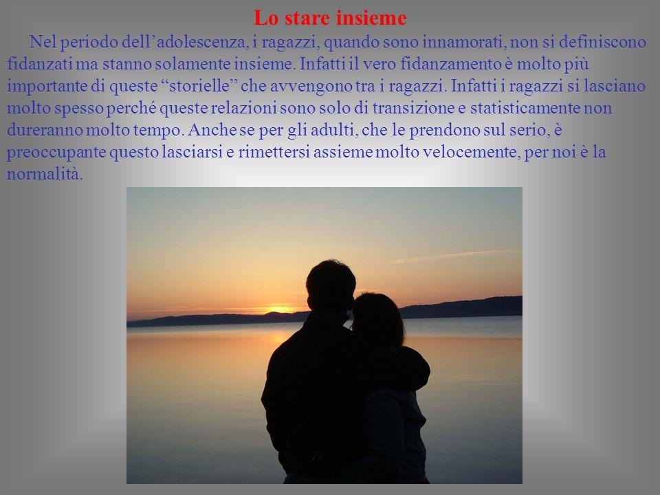 Lo stare insieme Nel periodo delladolescenza, i ragazzi, quando sono innamorati, non si definiscono fidanzati ma stanno solamente insieme.