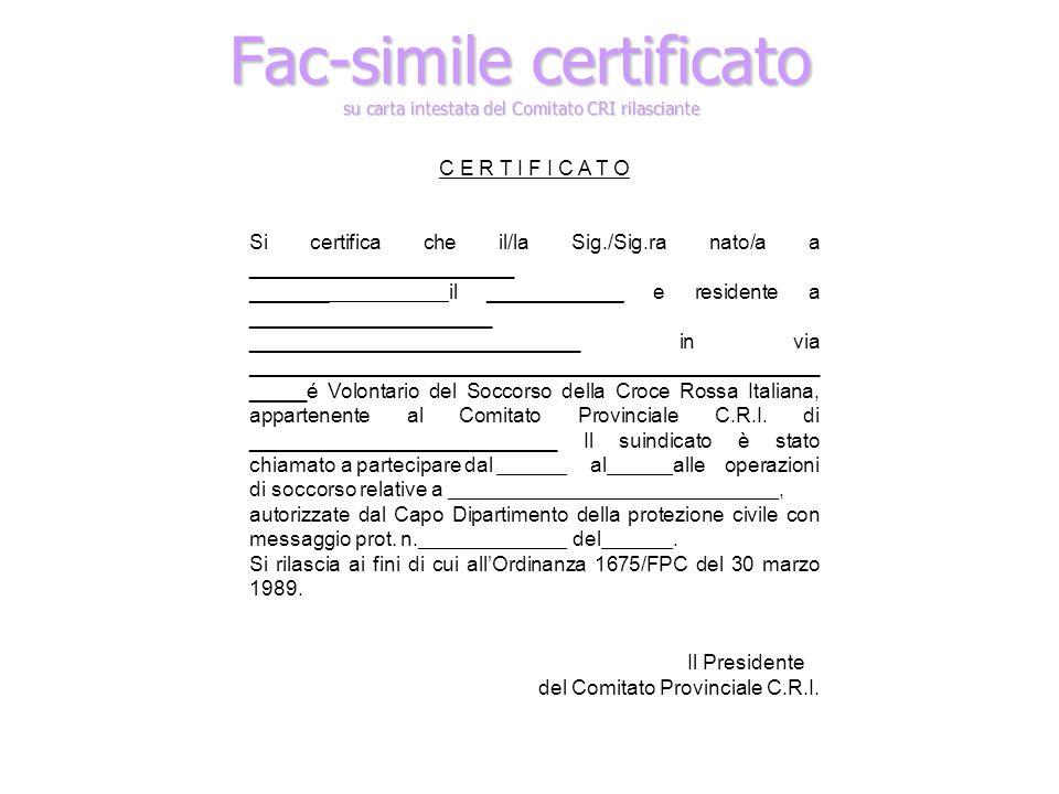 Fac-simile certificato su carta intestata del Comitato CRI rilasciante C E R T I F I C A T O Si certifica che il/la Sig./Sig.ra nato/a a _______________________ _______ il ____________ e residente a _____________________ _____________________________ in via __________________________________________________ _____é Volontario del Soccorso della Croce Rossa Italiana, appartenente al Comitato Provinciale C.R.I.