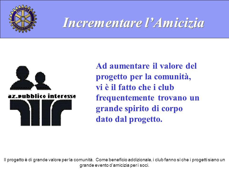 Incrementare lAmicizia Ad aumentare il valore del progetto per la comunità, vi è il fatto che i club frequentemente trovano un grande spirito di corpo dato dal progetto.