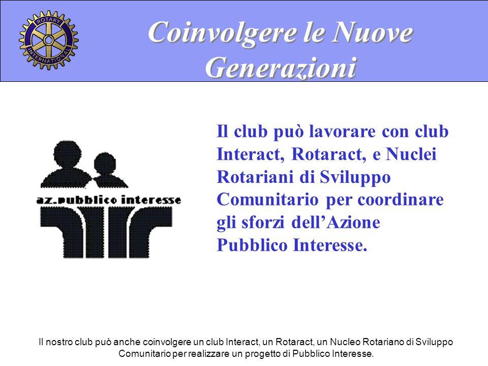 Coinvolgere le Nuove Generazioni Il club può lavorare con club Interact, Rotaract, e Nuclei Rotariani di Sviluppo Comunitario per coordinare gli sforzi dellAzione Pubblico Interesse.