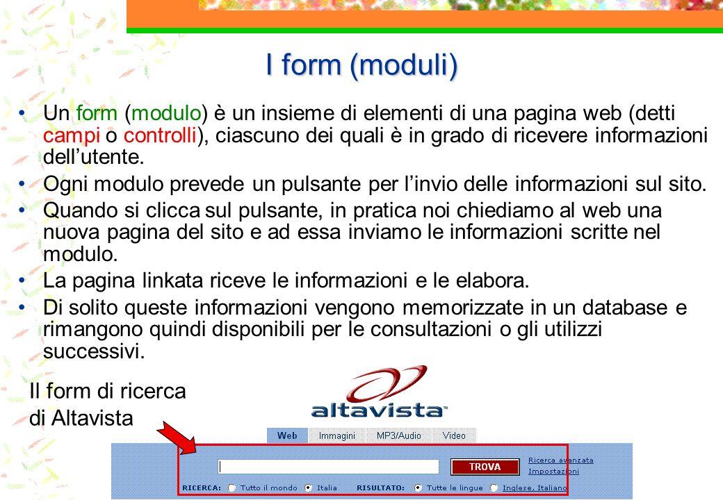 I form (moduli) Un form (modulo) è un insieme di elementi di una pagina web (detti campi o controlli), ciascuno dei quali è in grado di ricevere informazioni dellutente.