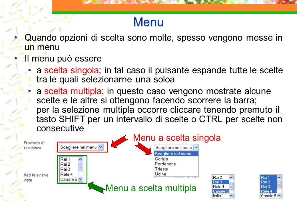 Menu Quando opzioni di scelta sono molte, spesso vengono messe in un menu Il menu può essere a scelta singola; in tal caso il pulsante espande tutte le scelte tra le quali selezionarne una soloa a scelta multipla; in questo caso vengono mostrate alcune scelte e le altre si ottengono facendo scorrere la barra; per la selezione multipla occorre cliccare tenendo premuto il tasto SHIFT per un intervallo di scelte o CTRL per scelte non consecutive Menu a scelta singola Menu a scelta multipla