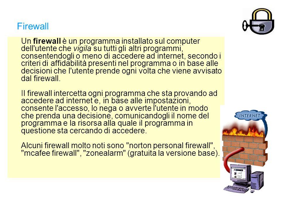 Firewall Un firewall è un programma installato sul computer dell utente che vigila su tutti gli altri programmi, consentendogli o meno di accedere ad internet, secondo i criteri di affidabilità presenti nel programma o in base alle decisioni che l utente prende ogni volta che viene avvisato dal firewall.