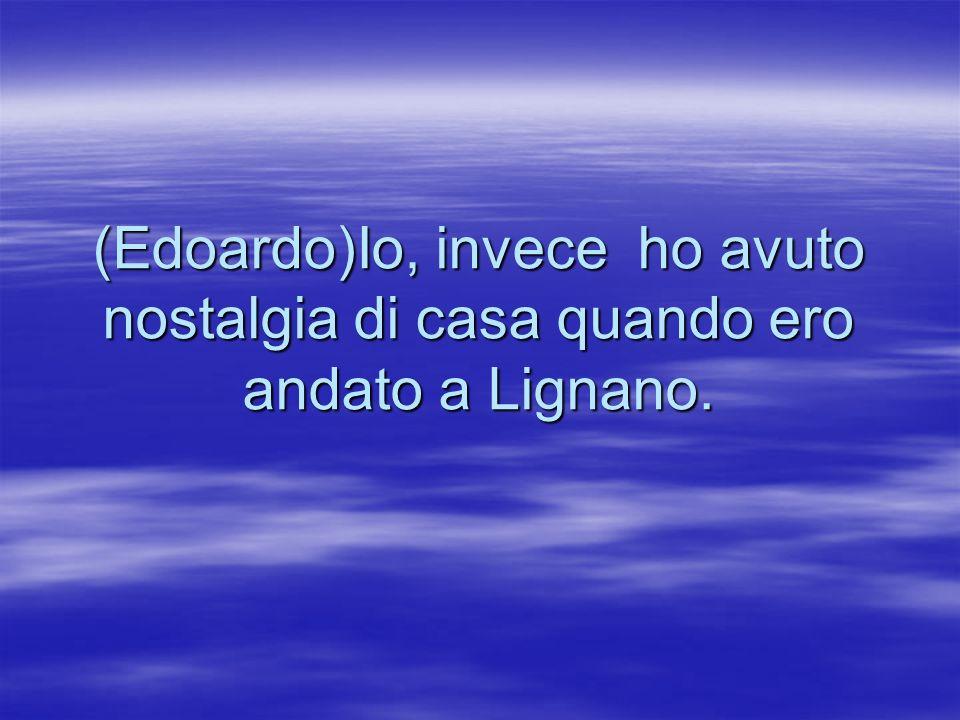 (Edoardo)Io, invece ho avuto nostalgia di casa quando ero andato a Lignano.