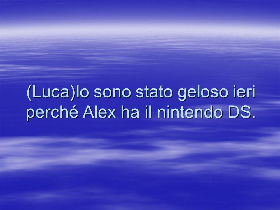 (Luca)Io sono stato geloso ieri perché Alex ha il nintendo DS.