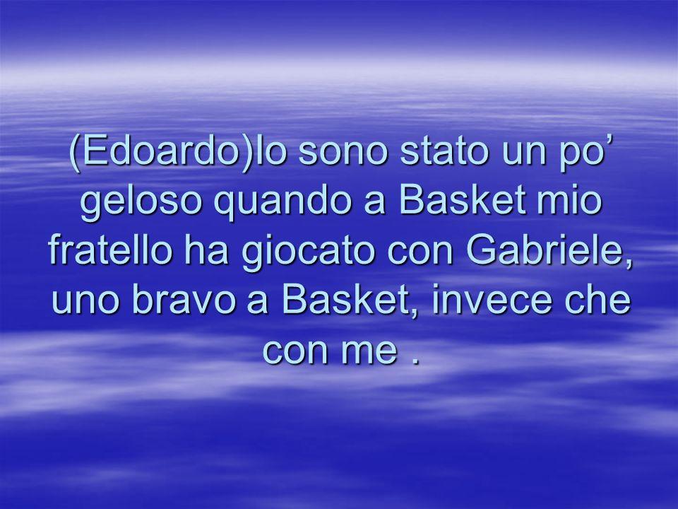 (Edoardo)Io sono stato un po geloso quando a Basket mio fratello ha giocato con Gabriele, uno bravo a Basket, invece che con me.