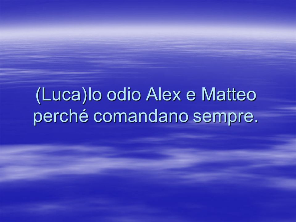 (Luca)Io odio Alex e Matteo perché comandano sempre.