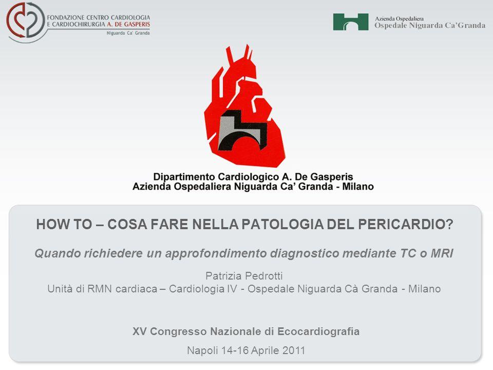 HOW TO – COSA FARE NELLA PATOLOGIA DEL PERICARDIO? Quando richiedere un approfondimento diagnostico mediante TC o MRI Napoli 14-16 Aprile 2011 XV Cong