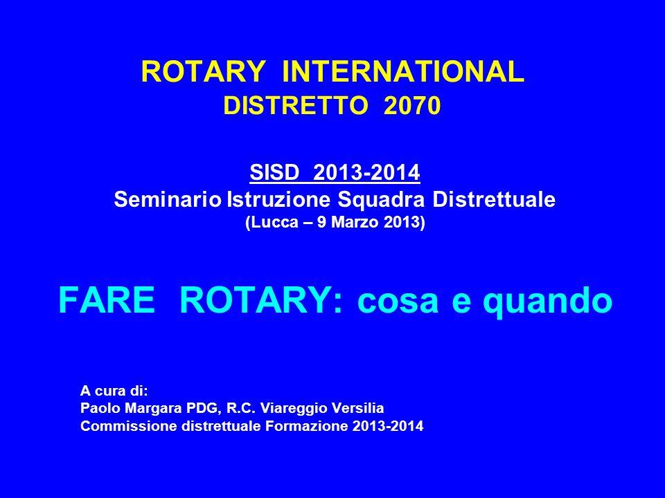 ROTARY INTERNATIONAL DISTRETTO 2070 SISD 2013-2014 Seminario Istruzione Squadra Distrettuale (Lucca – 9 Marzo 2013) FARE ROTARY: cosa e quando A cura di: Paolo Margara PDG, R.C.