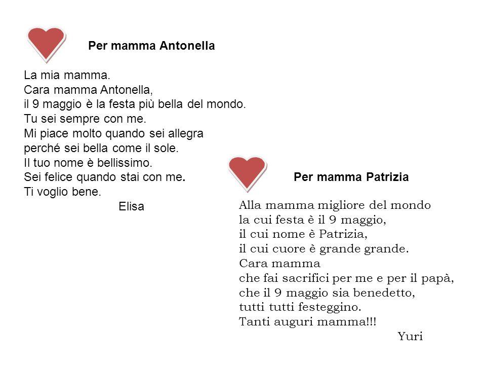 Per mamma Antonella La mia mamma. Cara mamma Antonella, il 9 maggio è la festa più bella del mondo. Tu sei sempre con me. Mi piace molto quando sei al