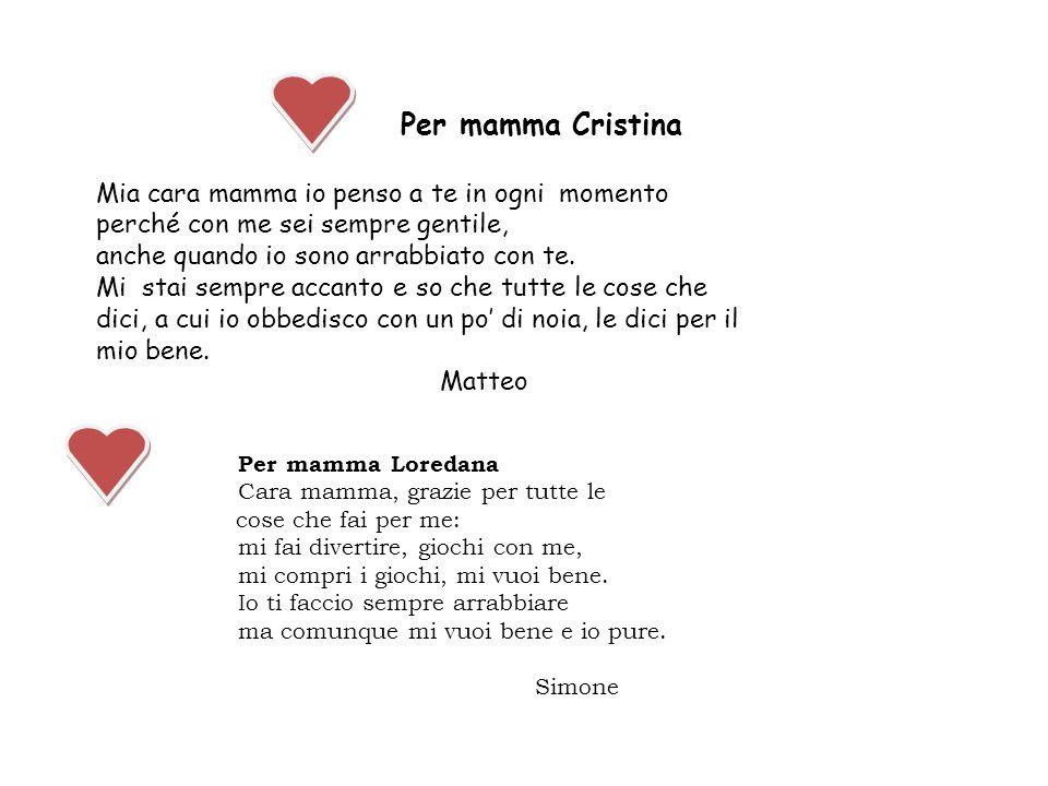 Per mamma Cristina Mia cara mamma io penso a te in ogni momento perché con me sei sempre gentile, anche quando io sono arrabbiato con te. Mi stai semp