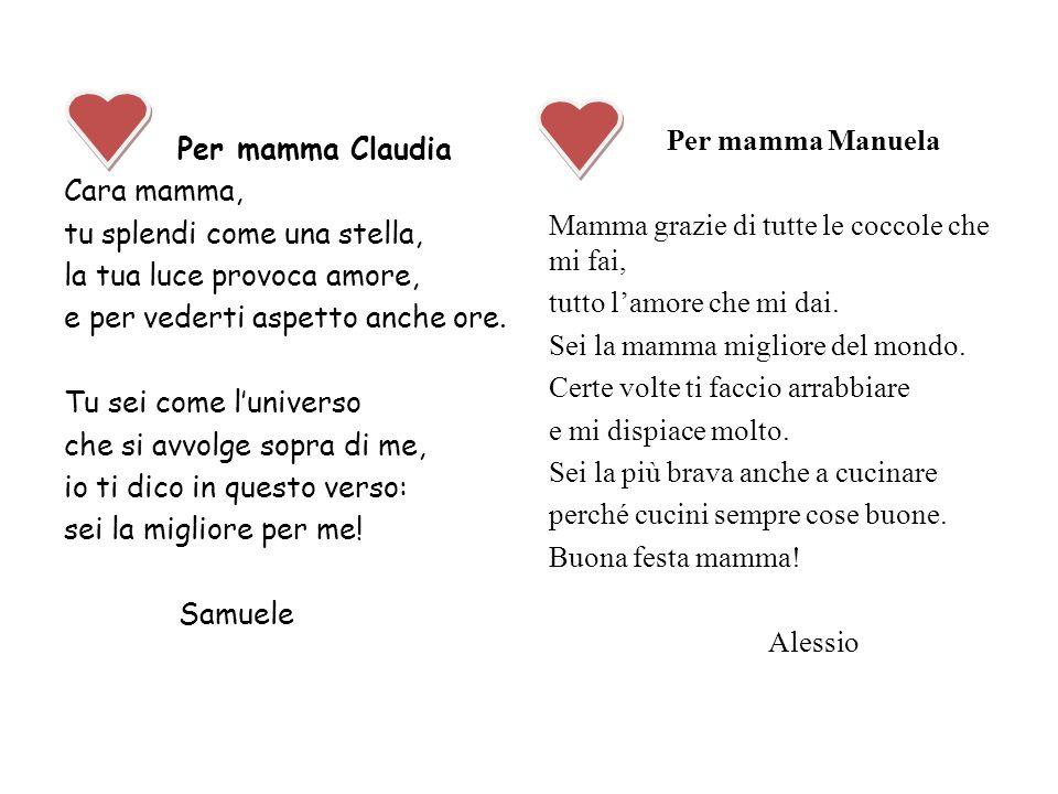 Per mamma Claudia Cara mamma, tu splendi come una stella, la tua luce provoca amore, e per vederti aspetto anche ore. Tu sei come luniverso che si avv