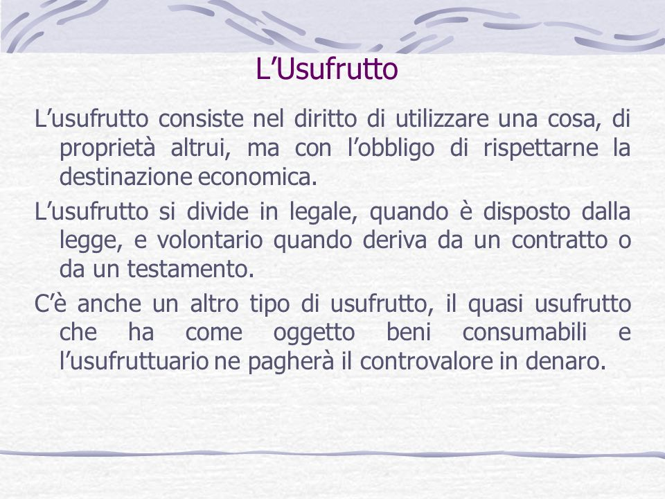 LUsufrutto Lusufrutto consiste nel diritto di utilizzare una cosa, di proprietà altrui, ma con lobbligo di rispettarne la destinazione economica. Lusu