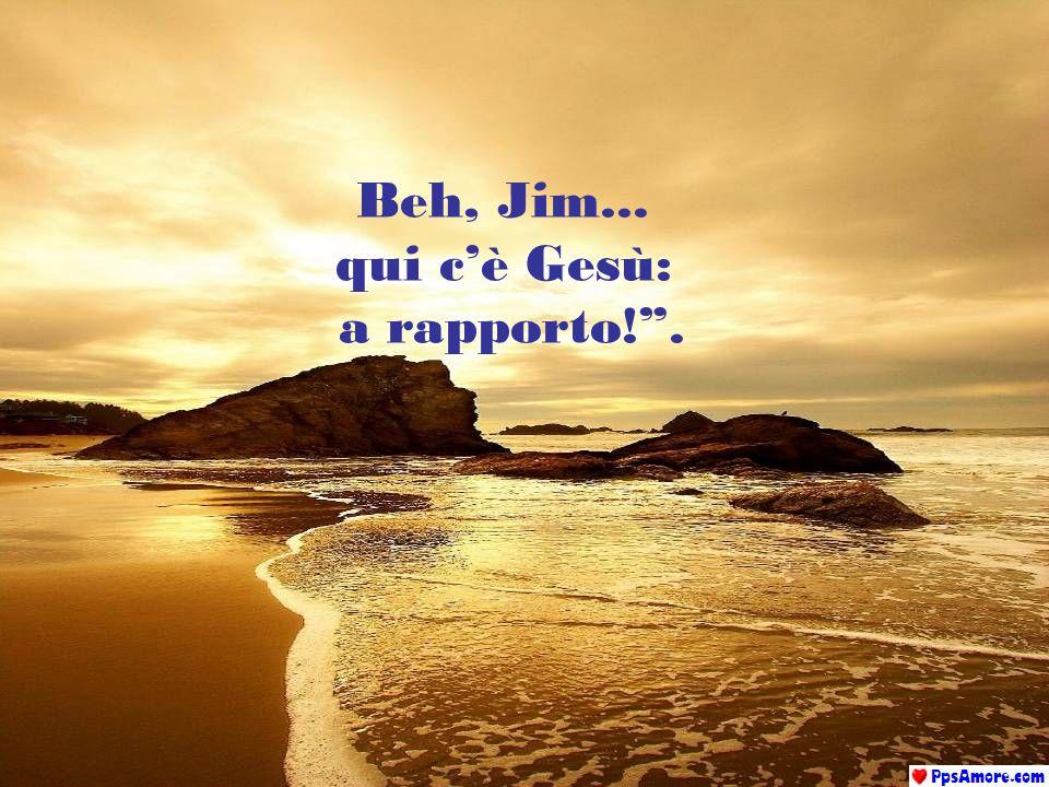 Sono venuto solo per dirti, Jim, quanto sono stato felice da quando ho trovato la tua amicizia e ti ho liberato dai tuoi peccati. Mi è sempre piaciuto