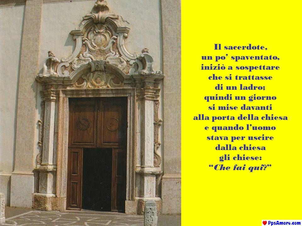 Il sacerdote, un po spaventato, iniziò a sospettare che si trattasse di un ladro; quindi un giorno si mise davanti alla porta della chiesa e quando luomo stava per uscire dalla chiesa gli chiese: Che fai qui?