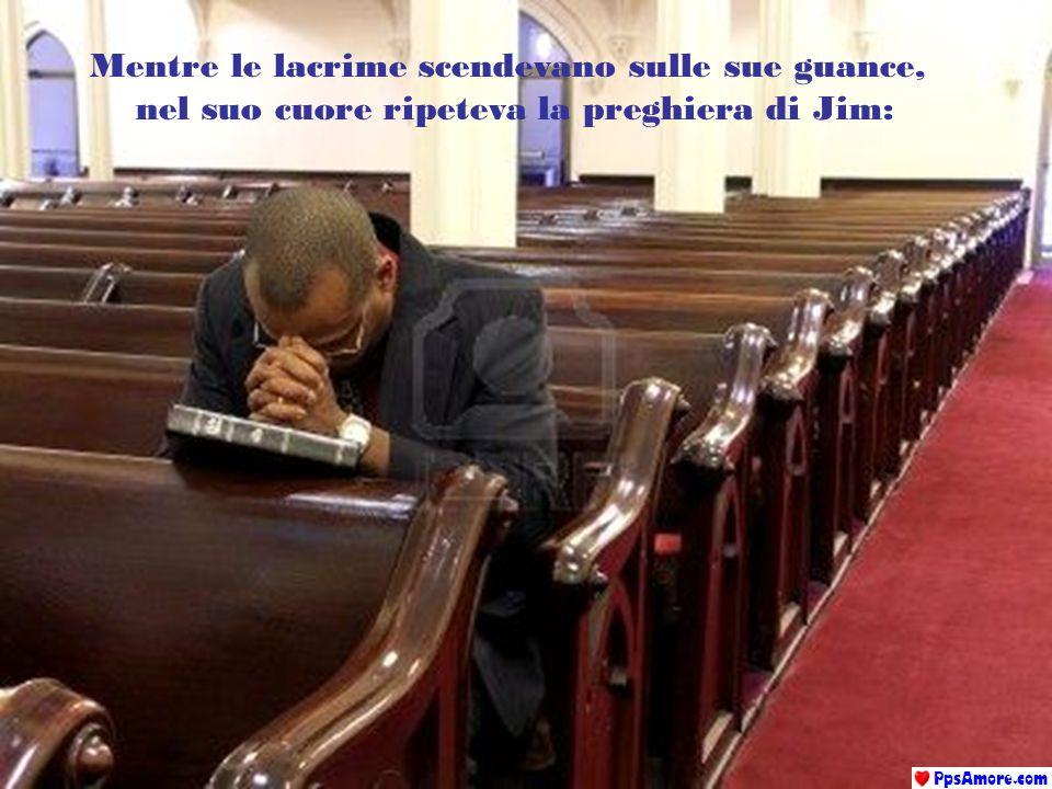 Mentre le lacrime scendevano sulle sue guance, nel suo cuore ripeteva la preghiera di Jim: